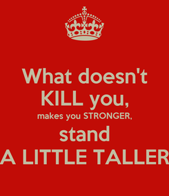 Poster: What doesn't KILL you, makes you STRONGER, stand A LITTLE TALLER