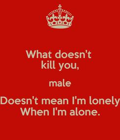 Poster: What doesn't  kill you, male Doesn't mean I'm lonely When I'm alone.