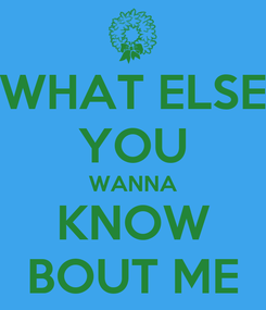 Poster: WHAT ELSE YOU WANNA KNOW BOUT ME