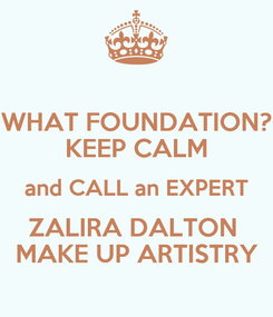 Poster: WHAT FOUNDATION? KEEP CALM and CALL an EXPERT ZALIRA DALTON  MAKE UP ARTISTRY