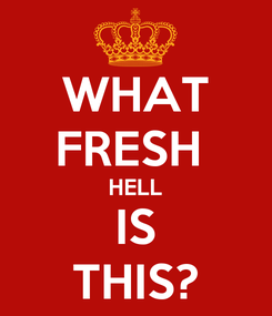 Poster: WHAT FRESH  HELL IS THIS?