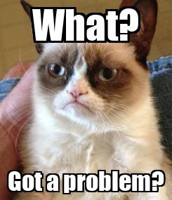 Poster: What? Got a problem?