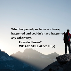 Poster:  What happened, so far in our lives, happened and couldn't have happened any other way.          How do I know?