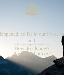 Poster: What Happened, so far in our lives, happened and  couldn't have happened any other way. How do i Know? We are still alive !