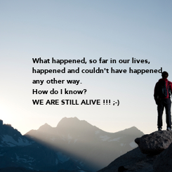 Poster: What happened, so far in our lives, happened and couldn't have happened any other way. How do I know? WE ARE STILL ALIVE !!! ;-)