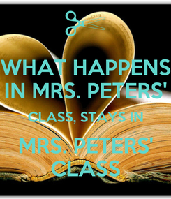 Poster: WHAT HAPPENS IN MRS. PETERS' CLASS, STAYS IN MRS. PETERS' CLASS
