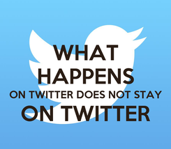 Poster: WHAT HAPPENS ON TWITTER DOES NOT STAY ON TWITTER