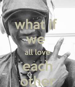 Poster: what if  we  all love each other