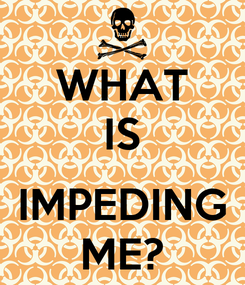 Poster: WHAT IS  IMPEDING ME?