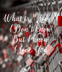 """Poster: What is """" Love """" I Don't know But I know I Love You"""