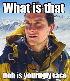 Poster: What is that  Ooh is yourugly face
