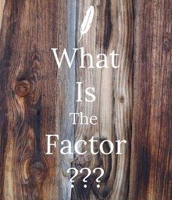 Poster: What Is The  Factor ???