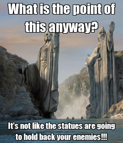 Poster: What is the point of this anyway? It's not like the statues are going to hold back your enemies!!!