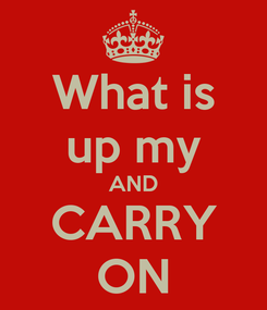 Poster: What is up my AND CARRY ON