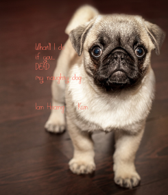 Poster: What'll I do  if you.... DEAD my naughty dog   Ian Hoang    Kun