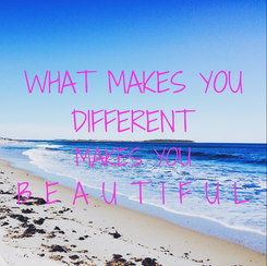 Poster:  WHAT MAKES YOU  DIFFERENT MAKES YOU B E A U T I F U L