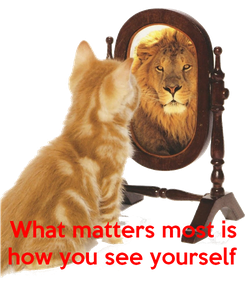 Poster:    What matters most is how you see yourself