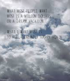 Poster: What most people want  most is a million dollars or a dream vacation.  What I want most is  to feel genuinely happy again.