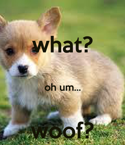 Poster: what?  oh um...  woof?