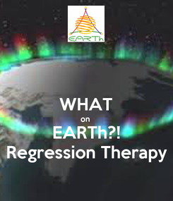 Poster:  WHAT on  EARTh?! Regression Therapy