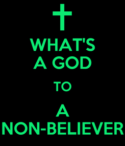 Poster: WHAT'S A GOD TO A NON-BELIEVER