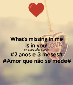 Poster: What's missing in me is in you! TE AMO MEU AMOR! #2 anos e 3 meses# #Amor que não se mede#