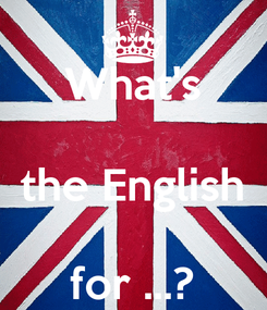 Poster: What's  the English  for ...?