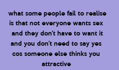 Poster: what some people fail to realise is that not everyone wants sex  and they don't have to want it and you don't need to say yes  cos someone else thinks you  attractive