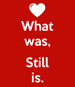 Poster: What was,  Still is.