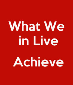 Poster: What We  in Live   Achieve