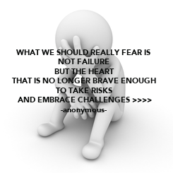 Poster: WHAT WE SHOULD REALLY FEAR IS  NOT FAILURE  BUT THE HEART  THAT IS NO LONGER BRAVE ENOUGH  TO TAKE RISKS  AND EMBRACE CHALLENGES >>>> -anonymous-