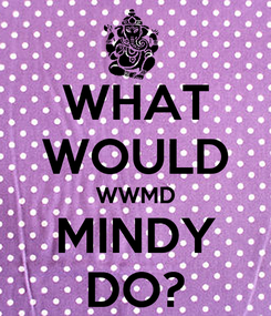 Poster: WHAT WOULD WWMD MINDY DO?