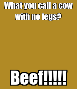 Poster: What you call a cow with no legs? Beef!!!!!