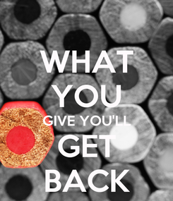 Poster: WHAT YOU GIVE YOU'LL GET BACK
