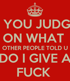 Poster: WHAT YOU JUDGED ME ON WHAT  OTHER PEOPLE TOLD U DO I GIVE A FUCK