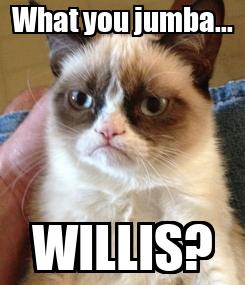Poster: What you jumba... WILLIS?