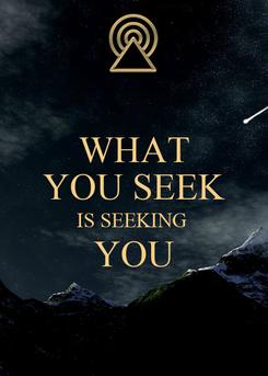 Poster: WHAT YOU SEEK IS SEEKING  YOU