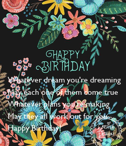 Poster:      Whatever dream you're dreaming May each one of them come true Whatever plans you're making May they all work out for you Happy Birthday!