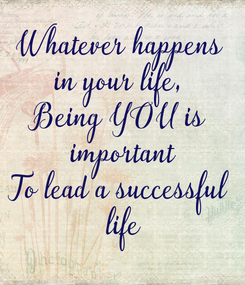 Poster: Whatever happens in your life, Being YOU is  important To lead a successful  life