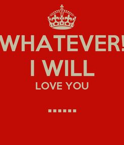 Poster: WHATEVER! I WILL LOVE YOU ......