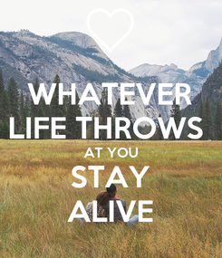 Poster: WHATEVER LIFE THROWS  AT YOU STAY ALIVE