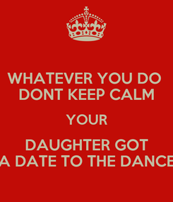 Poster: WHATEVER YOU DO  DONT KEEP CALM YOUR DAUGHTER GOT A DATE TO THE DANCE