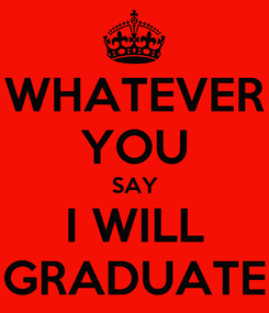 Poster: WHATEVER YOU SAY I WILL GRADUATE