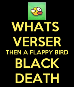 Poster: WHATS  VERSER THEN A FLAPPY BIRD BLACK DEATH