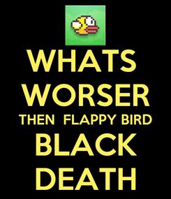 Poster: WHATS  WORSER THEN  FLAPPY BIRD BLACK DEATH