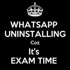 Poster: WHATSAPP  UNINSTALLING Coz It's  EXAM TIME