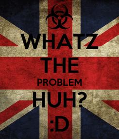 Poster: WHATZ THE PROBLEM HUH? :D