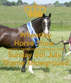 Poster: Wheatley Horse Show  emmarichardsonsteele@yahoo.co.uk  Sunday 8th July  Thame Showground