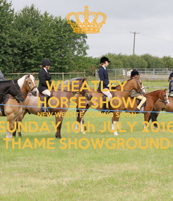 Poster: WHEATLEY HORSE SHOW NEW WEBSITE COMING SOON SUNDAY 10th JULY 2016 THAME SHOWGROUND
