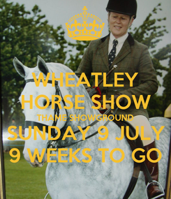 Poster: WHEATLEY HORSE SHOW THAME SHOWGROUND SUNDAY 9 JULY 9 WEEKS TO GO